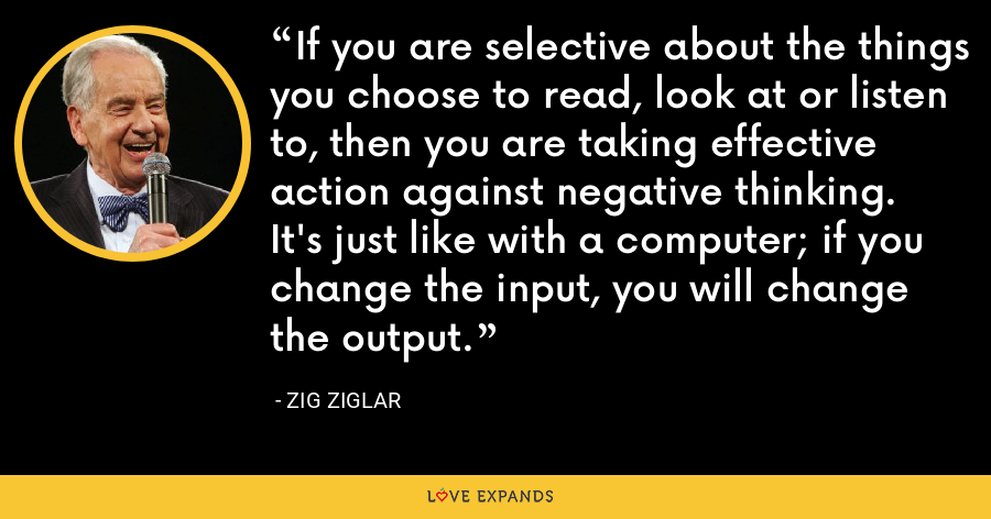 If you are selective about the things you choose to read, look at or listen to, then you are taking effective action against negative thinking. It's just like with a computer; if you change the input, you will change the output. - Zig Ziglar