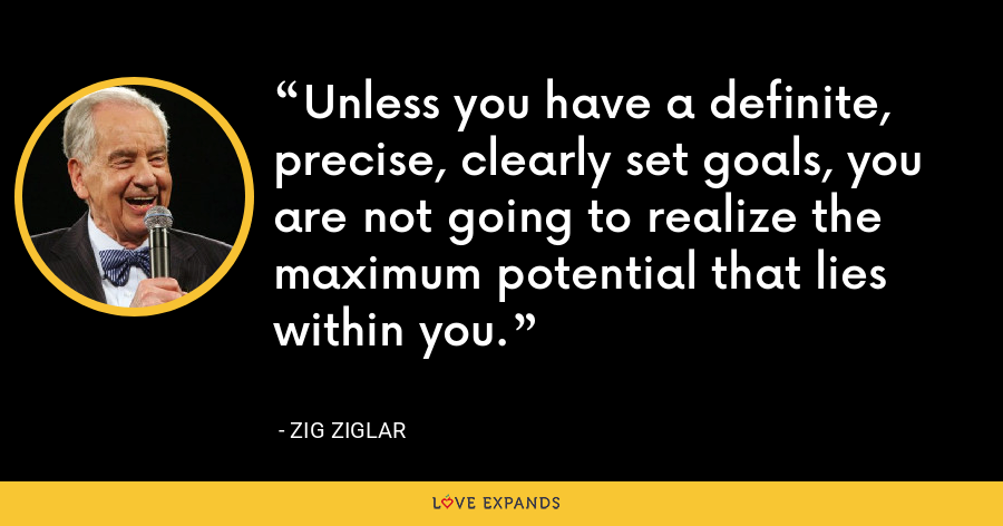 Unless you have a definite, precise, clearly set goals, you are not going to realize the maximum potential that lies within you. - Zig Ziglar