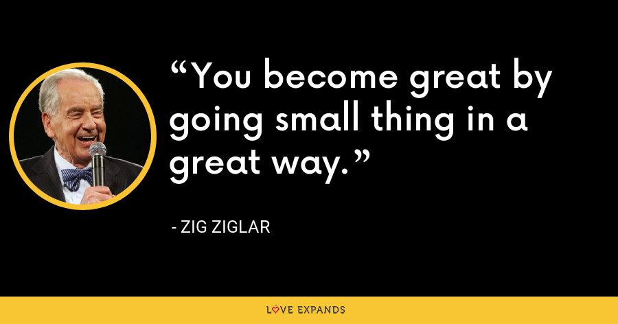 You become great by going small thing in a great way. - Zig Ziglar