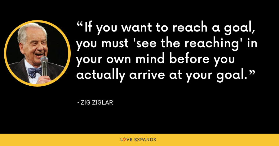 If you want to reach a goal, you must 'see the reaching' in your own mind before you actually arrive at your goal. - Zig Ziglar