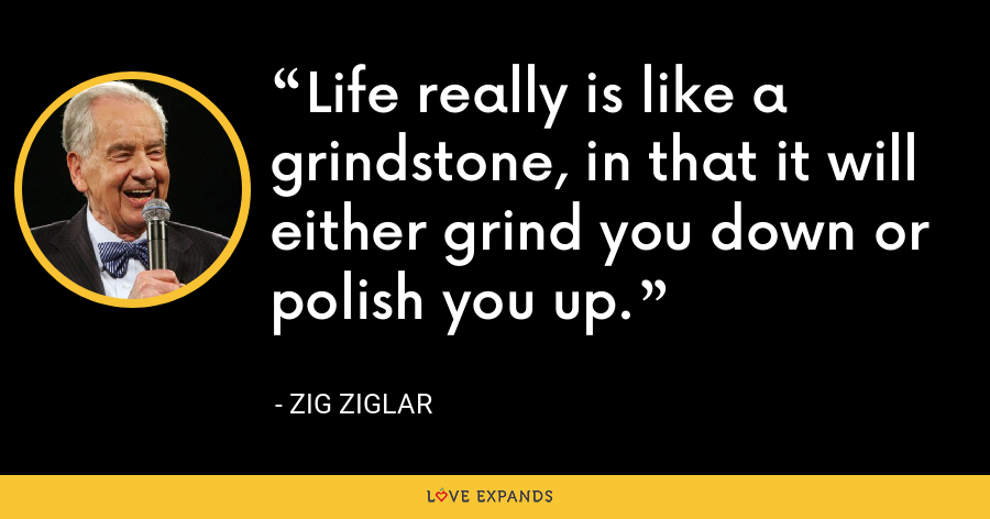 Life really is like a grindstone, in that it will either grind you down or polish you up. - Zig Ziglar