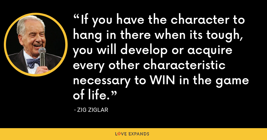 If you have the character to hang in there when its tough, you will develop or acquire every other characteristic necessary to WIN in the game of life. - Zig Ziglar
