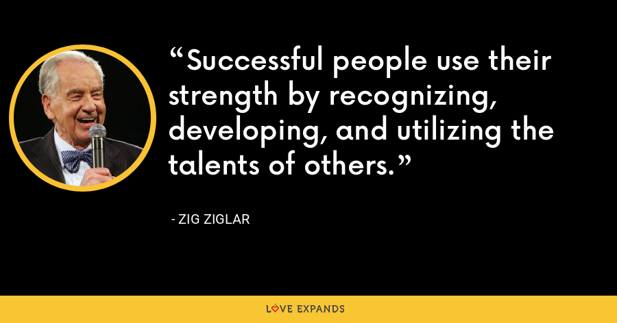 Successful people use their strength by recognizing, developing, and utilizing the talents of others. - Zig Ziglar
