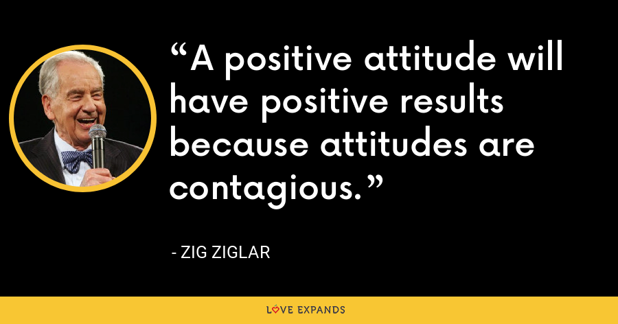 A positive attitude will have positive results because attitudes are contagious. - Zig Ziglar