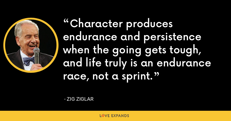 Character produces endurance and persistence when the going gets tough, and life truly is an endurance race, not a sprint. - Zig Ziglar