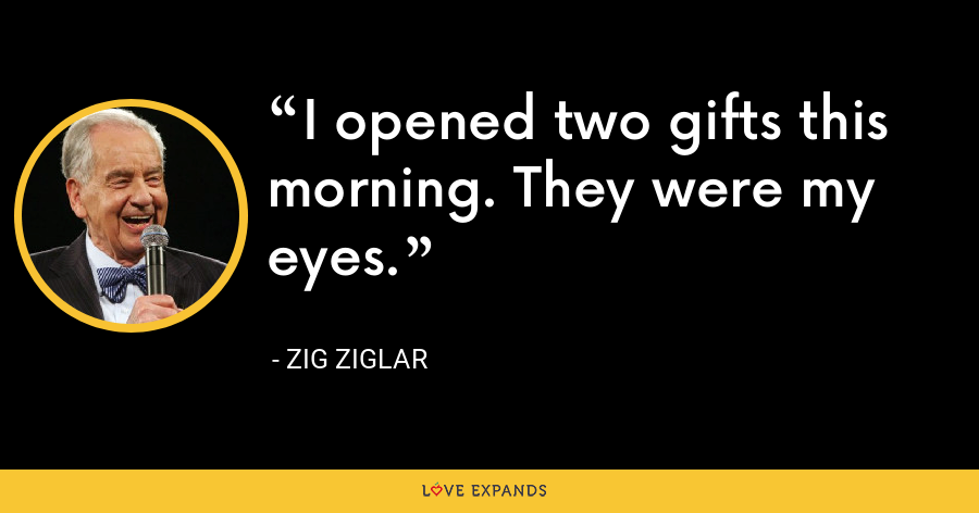 I opened two gifts this morning. They were my eyes. - Zig Ziglar