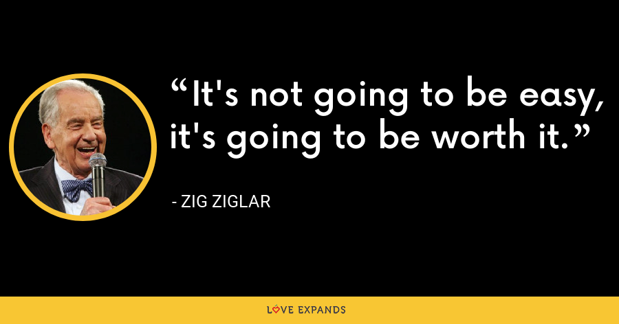 It's not going to be easy, it's going to be worth it. - Zig Ziglar
