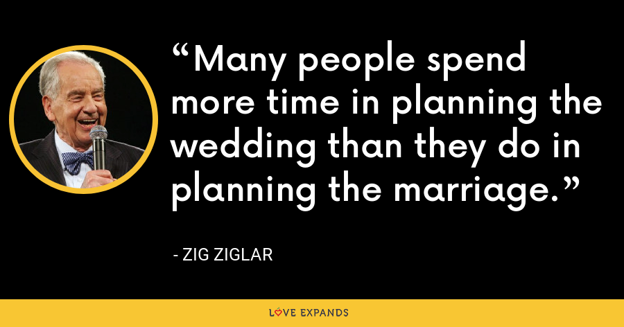 Many people spend more time in planning the wedding than they do in planning the marriage. - Zig Ziglar
