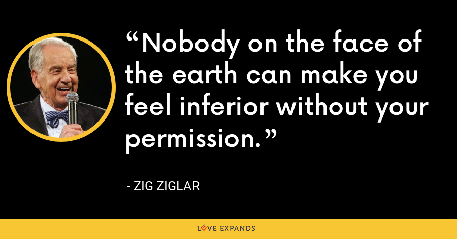 Nobody on the face of the earth can make you feel inferior without your permission. - Zig Ziglar