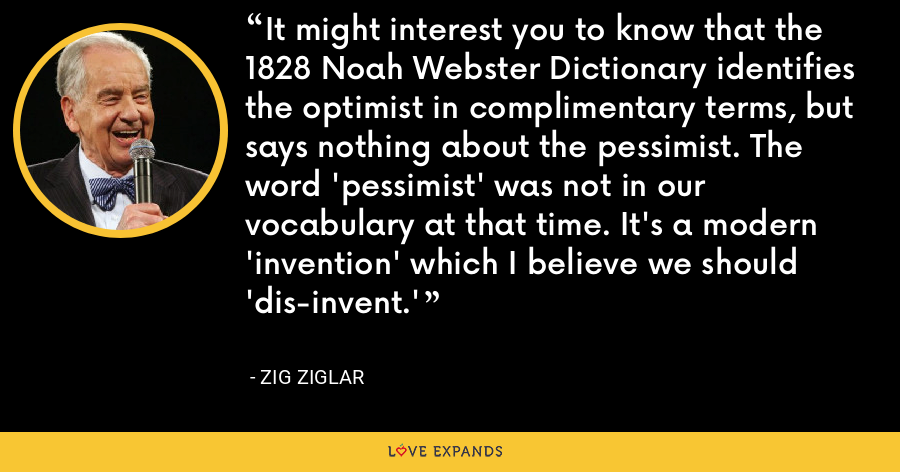 It might interest you to know that the 1828 Noah Webster Dictionary identifies the optimist in complimentary terms, but says nothing about the pessimist. The word 'pessimist' was not in our vocabulary at that time. It's a modern 'invention' which I believe we should 'dis-invent.' - Zig Ziglar