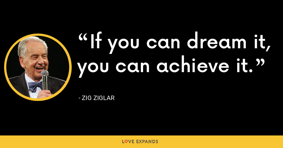 If you can dream it, you can achieve it. - Zig Ziglar