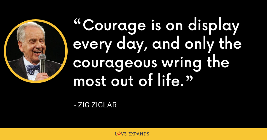 Courage is on display every day, and only the courageous wring the most out of life. - Zig Ziglar