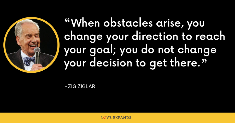 When obstacles arise, you change your direction to reach your goal; you do not change your decision to get there. - Zig Ziglar