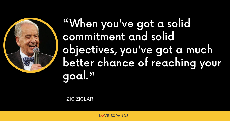 When you've got a solid commitment and solid objectives, you've got a much better chance of reaching your goal. - Zig Ziglar