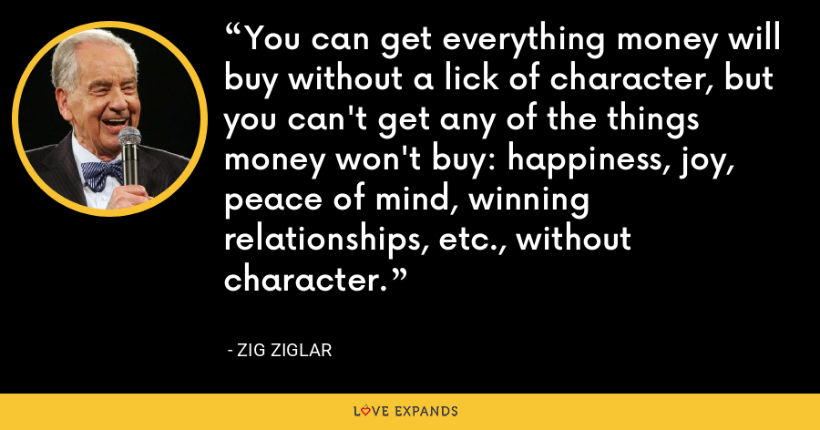 You can get everything money will buy without a lick of character, but you can't get any of the things money won't buy: happiness, joy, peace of mind, winning relationships, etc., without character. - Zig Ziglar