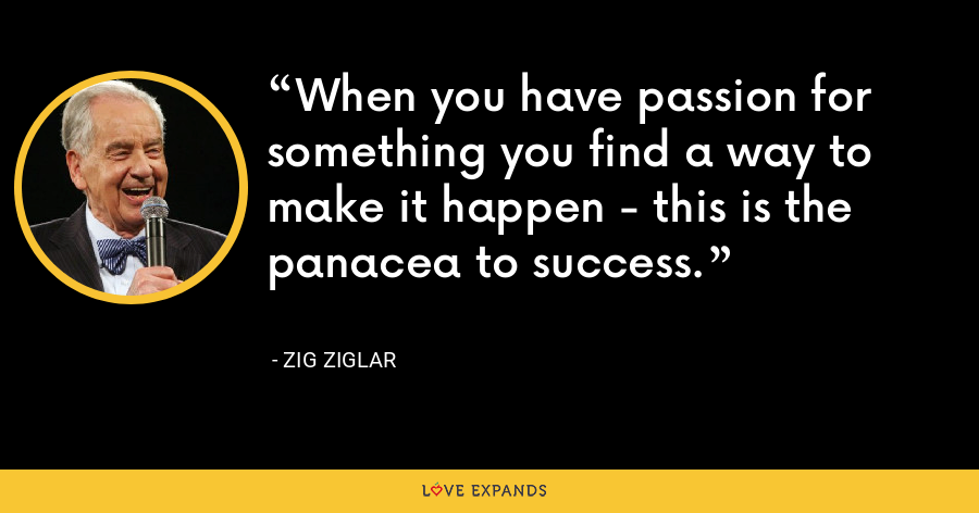 When you have passion for something you find a way to make it happen - this is the panacea to success. - Zig Ziglar