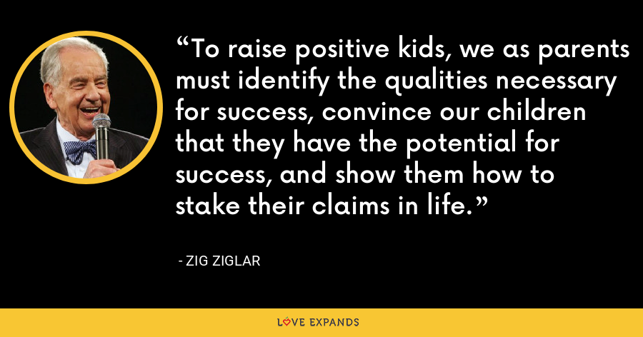 To raise positive kids, we as parents must identify the qualities necessary for success, convince our children that they have the potential for success, and show them how to stake their claims in life. - Zig Ziglar