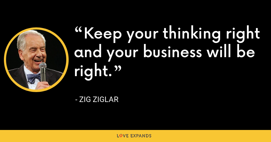 Keep your thinking right and your business will be right. - Zig Ziglar