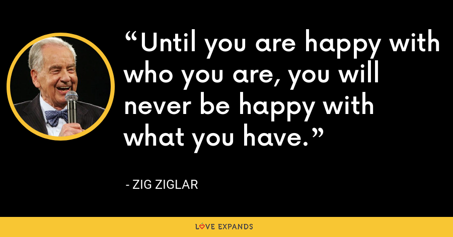 Until you are happy with who you are, you will never be happy with what you have. - Zig Ziglar