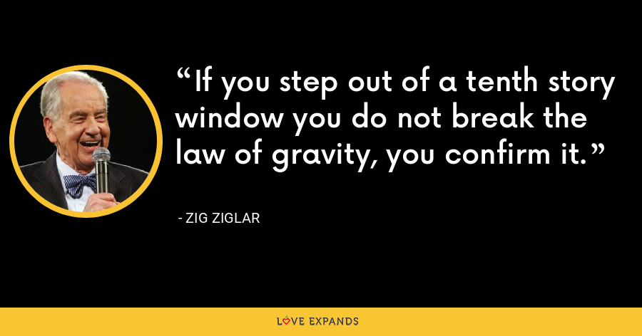 If you step out of a tenth story window you do not break the law of gravity, you confirm it. - Zig Ziglar