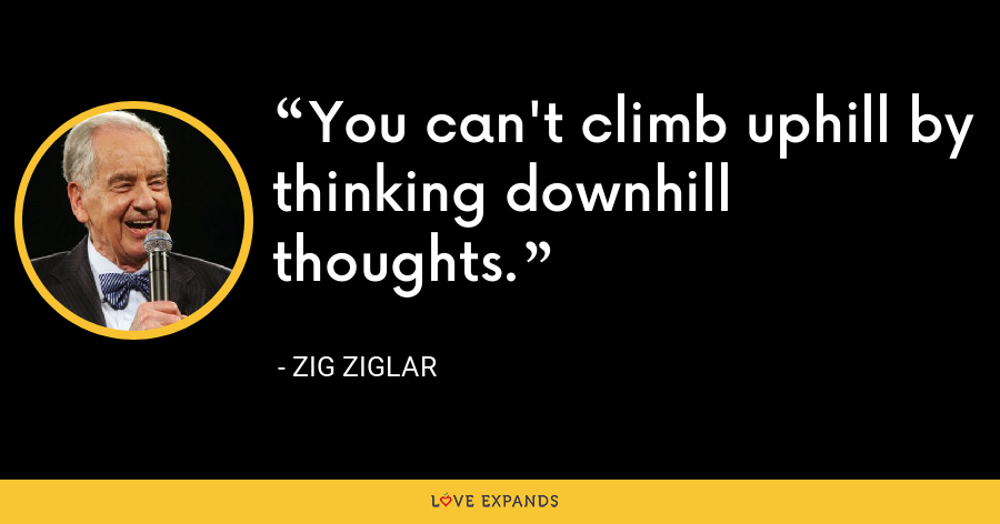 You can't climb uphill by thinking downhill thoughts. - Zig Ziglar