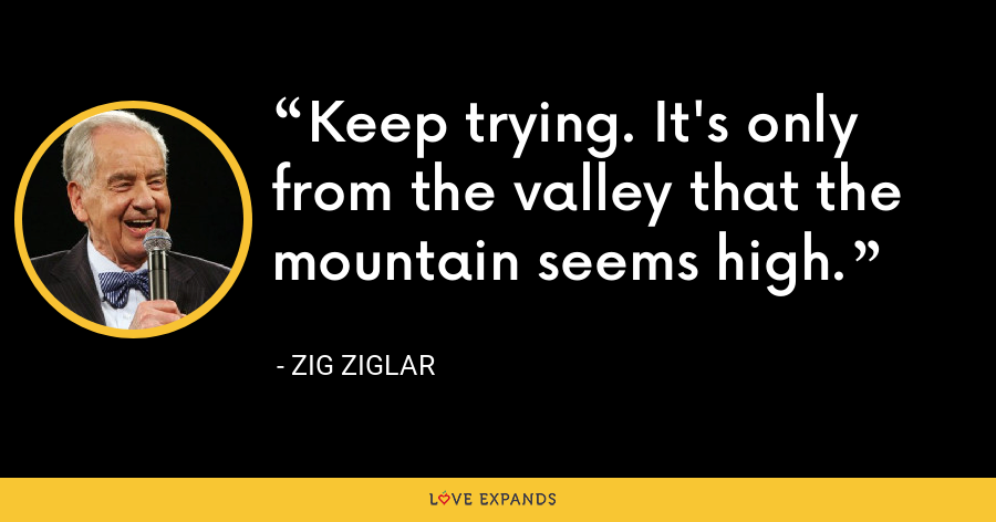 Keep trying. It's only from the valley that the mountain seems high. - Zig Ziglar