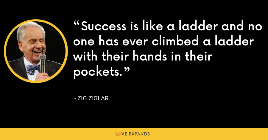 Success is like a ladder and no one has ever climbed a ladder with their hands in their pockets. - Zig Ziglar