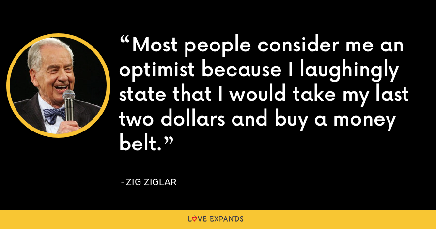 Most people consider me an optimist because I laughingly state that I would take my last two dollars and buy a money belt. - Zig Ziglar