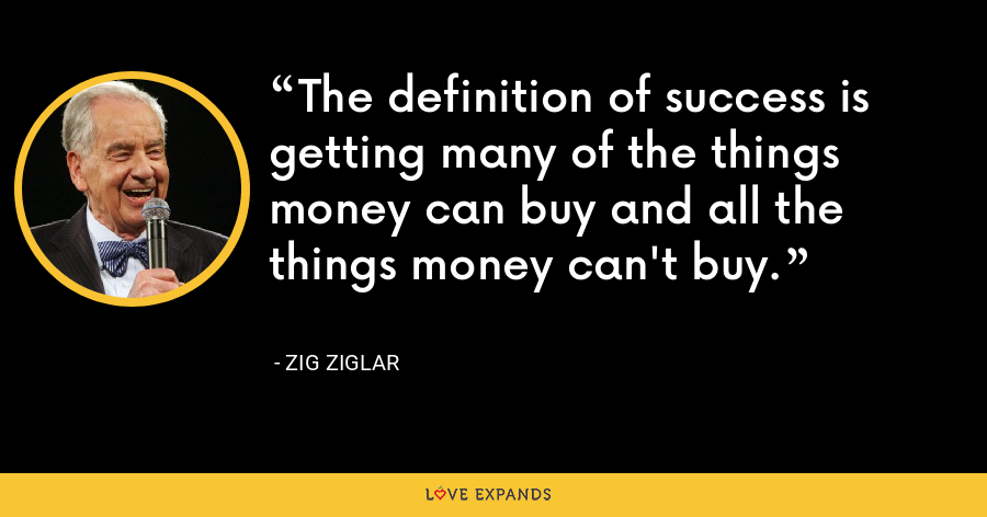 The definition of success is getting many of the things money can buy and all the things money can't buy. - Zig Ziglar