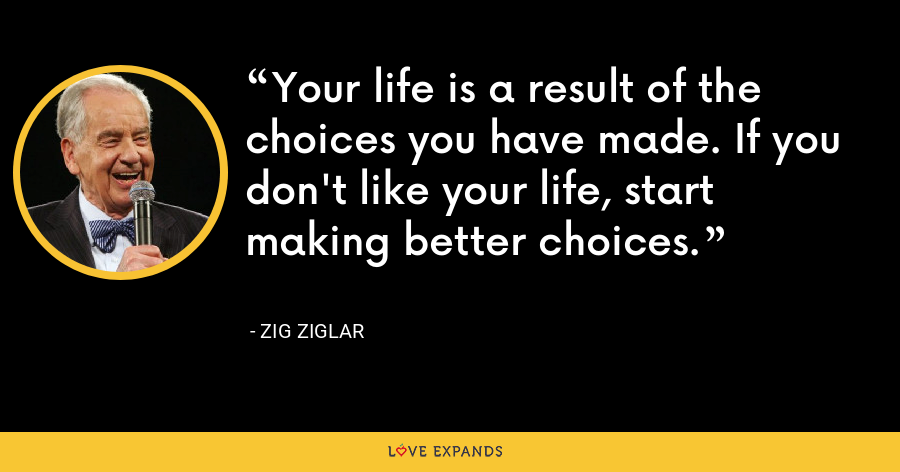 Your life is a result of the choices you have made. If you don't like your life, start making better choices. - Zig Ziglar
