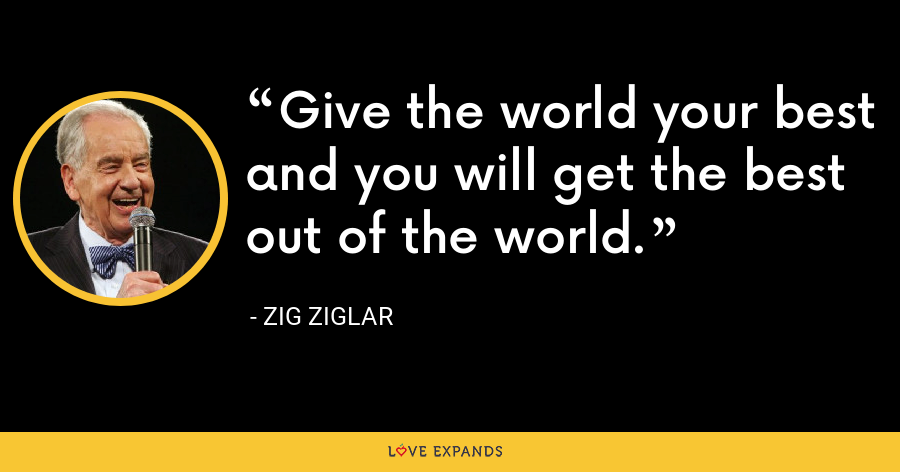 Give the world your best and you will get the best out of the world. - Zig Ziglar