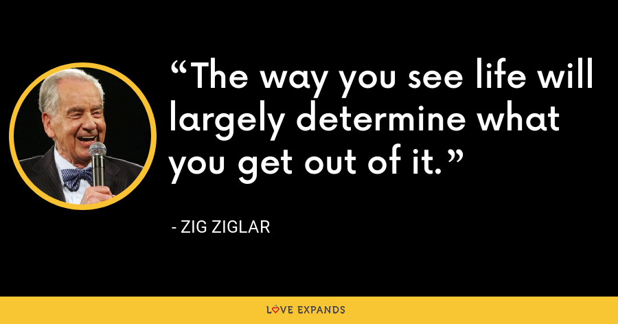 The way you see life will largely determine what you get out of it. - Zig Ziglar