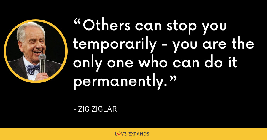 Others can stop you temporarily - you are the only one who can do it permanently. - Zig Ziglar