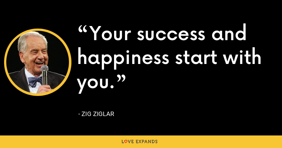 Your success and happiness start with you. - Zig Ziglar