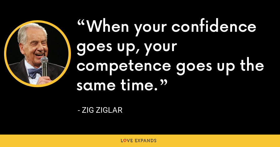When your confidence goes up, your competence goes up the same time. - Zig Ziglar