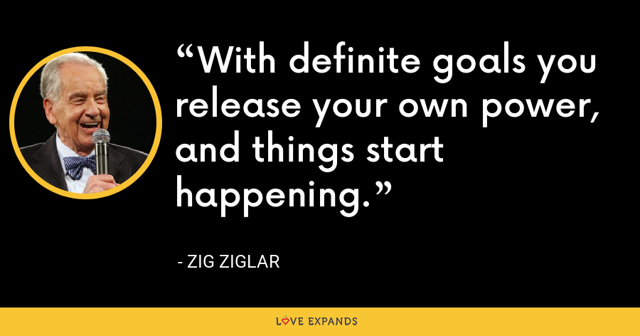 With definite goals you release your own power, and things start happening. - Zig Ziglar