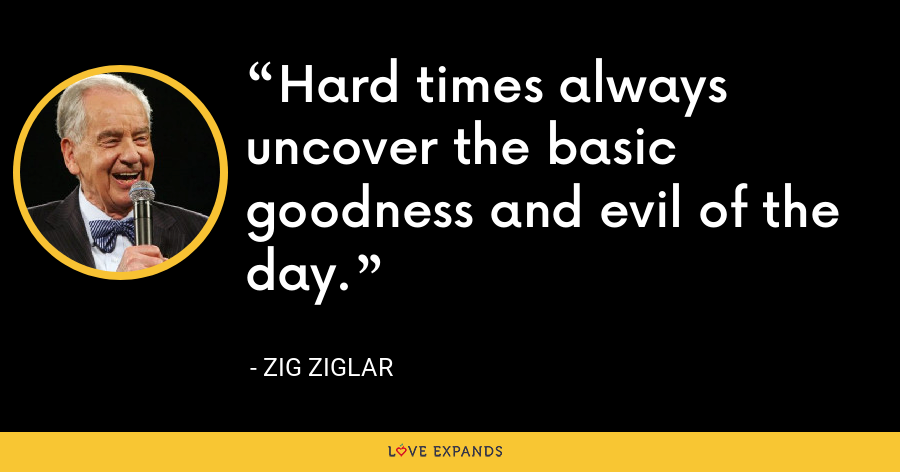 Hard times always uncover the basic goodness and evil of the day. - Zig Ziglar