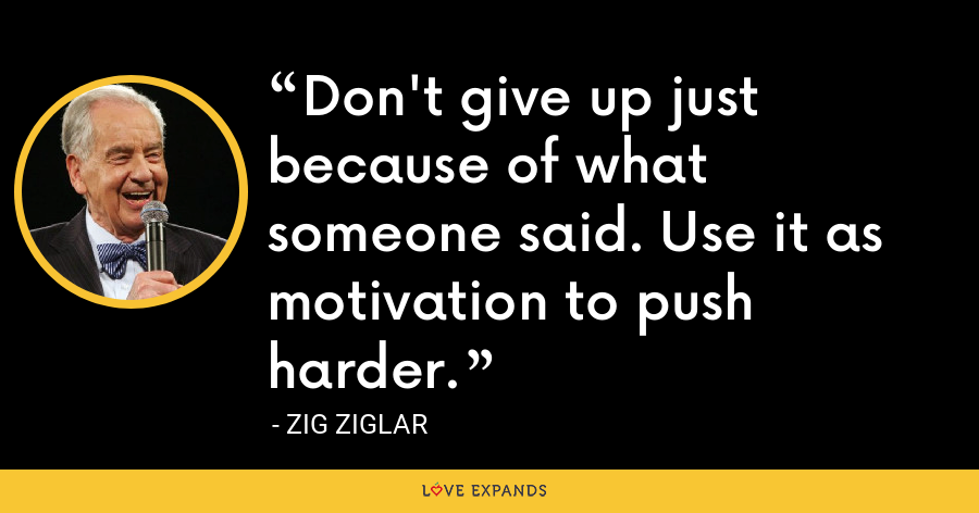 Don't give up just because of what someone said. Use it as motivation to push harder. - Zig Ziglar