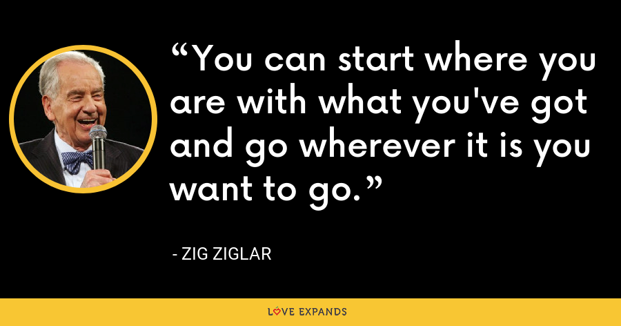 You can start where you are with what you've got and go wherever it is you want to go. - Zig Ziglar