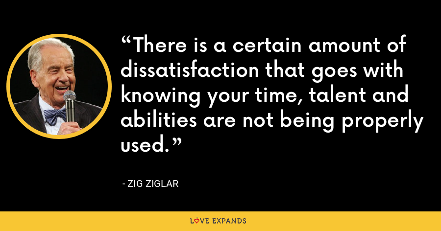 There is a certain amount of dissatisfaction that goes with knowing your time, talent and abilities are not being properly used. - Zig Ziglar