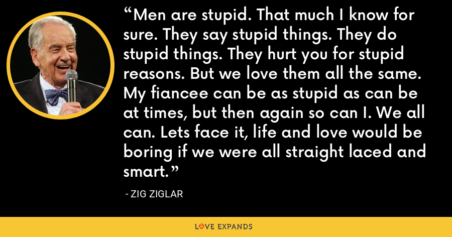 Men are stupid. That much I know for sure. They say stupid things. They do stupid things. They hurt you for stupid reasons. But we love them all the same. My fiancee can be as stupid as can be at times, but then again so can I. We all can. Lets face it, life and love would be boring if we were all straight laced and smart. - Zig Ziglar