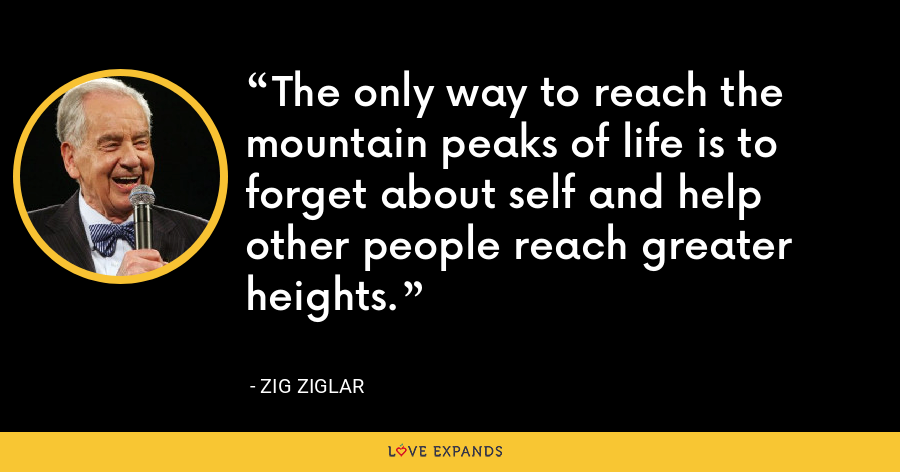 The only way to reach the mountain peaks of life is to forget about self and help other people reach greater heights. - Zig Ziglar