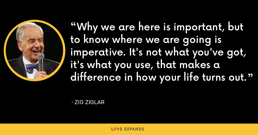Why we are here is important, but to know where we are going is imperative. It's not what you've got, it's what you use, that makes a difference in how your life turns out. - Zig Ziglar