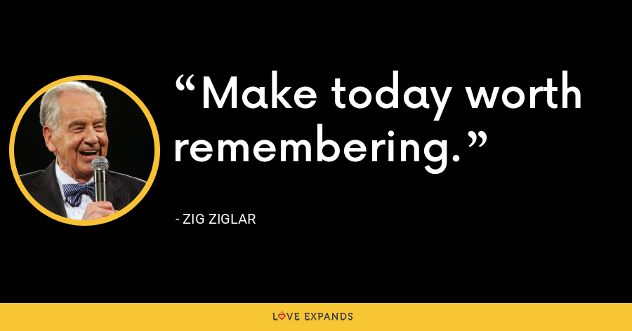 Make today worth remembering. - Zig Ziglar
