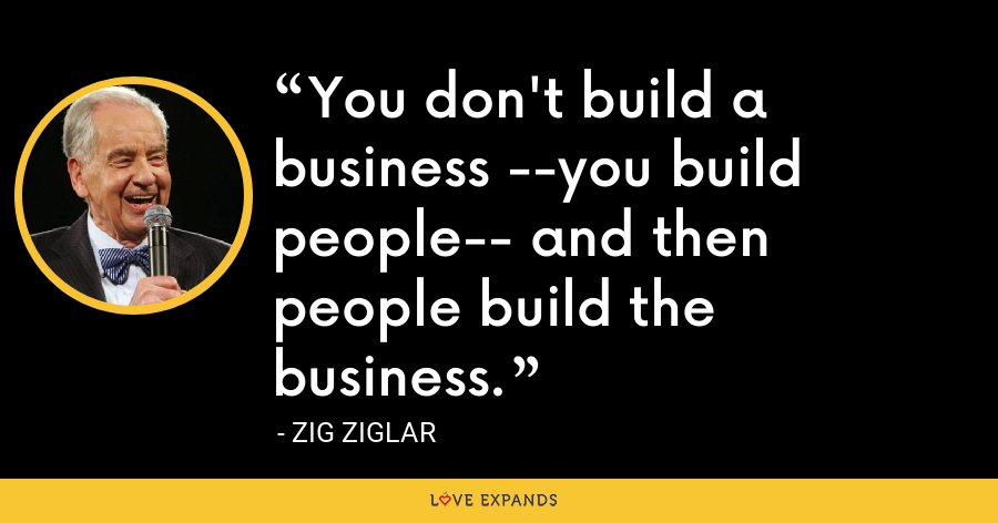 You don't build a business --you build people-- and then people build the business. - Zig Ziglar