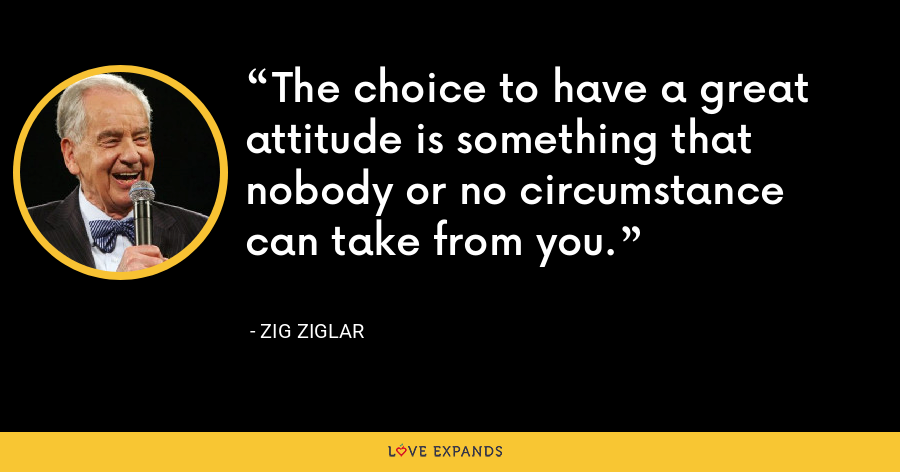 The choice to have a great attitude is something that nobody or no circumstance can take from you. - Zig Ziglar