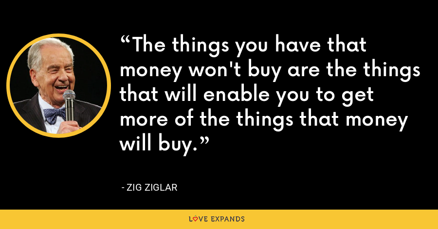 The things you have that money won't buy are the things that will enable you to get more of the things that money will buy. - Zig Ziglar