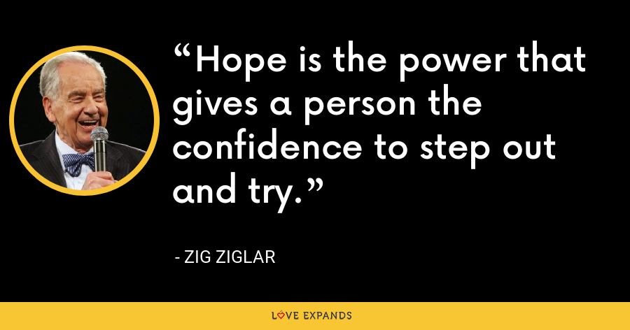 Hope is the power that gives a person the confidence to step out and try. - Zig Ziglar