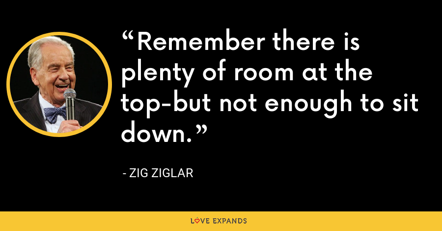 Remember there is plenty of room at the top-but not enough to sit down. - Zig Ziglar