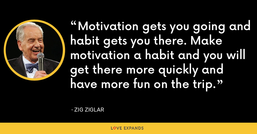 Motivation gets you going and habit gets you there. Make motivation a habit and you will get there more quickly and have more fun on the trip. - Zig Ziglar